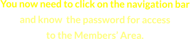 You now need to click on the navigation bar  and know  the password for access  to the Members' Area.